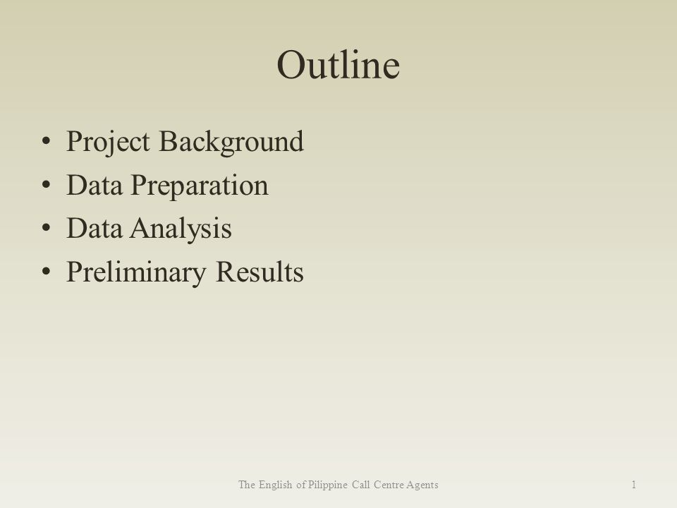 Outline Project Background Data Preparation Data Analysis Preliminary Results The English of Pilippine Call Centre Agents1