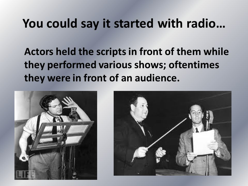 You could say it started with radio… Actors held the scripts in front of them while they performed various shows; oftentimes they were in front of an audience.