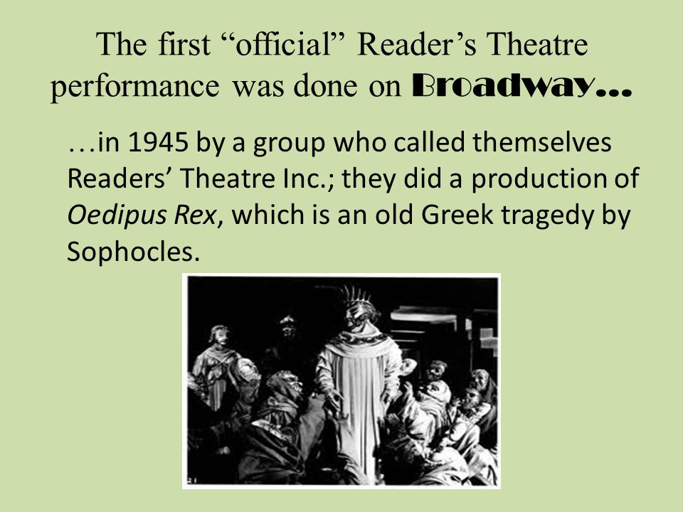 The first official Reader's Theatre performance was done on Broadway… … in 1945 by a group who called themselves Readers' Theatre Inc.; they did a production of Oedipus Rex, which is an old Greek tragedy by Sophocles.