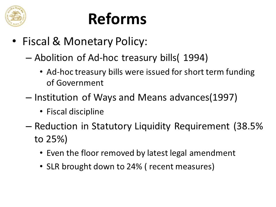 Reforms Fiscal & Monetary Policy: – Abolition of Ad-hoc treasury bills( 1994) Ad-hoc treasury bills were issued for short term funding of Government – Institution of Ways and Means advances(1997) Fiscal discipline – Reduction in Statutory Liquidity Requirement (38.5% to 25%) Even the floor removed by latest legal amendment SLR brought down to 24% ( recent measures)