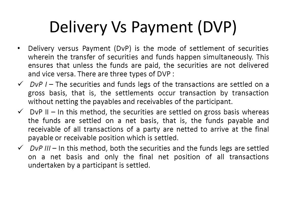 Delivery Vs Payment (DVP) Delivery versus Payment (DvP) is the mode of settlement of securities wherein the transfer of securities and funds happen simultaneously.