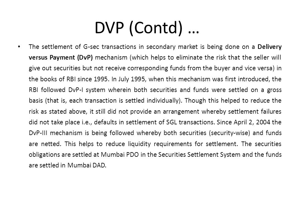 DVP (Contd) … The settlement of G-sec transactions in secondary market is being done on a Delivery versus Payment (DvP) mechanism (which helps to eliminate the risk that the seller will give out securities but not receive corresponding funds from the buyer and vice versa) in the books of RBI since 1995.