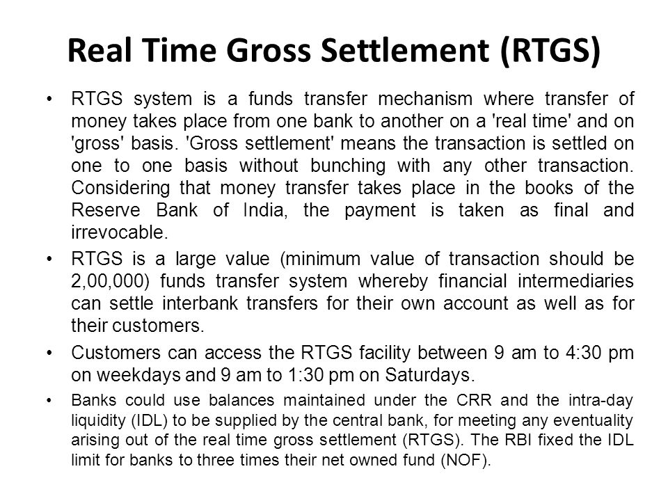 Real Time Gross Settlement (RTGS) RTGS system is a funds transfer mechanism where transfer of money takes place from one bank to another on a real time and on gross basis.