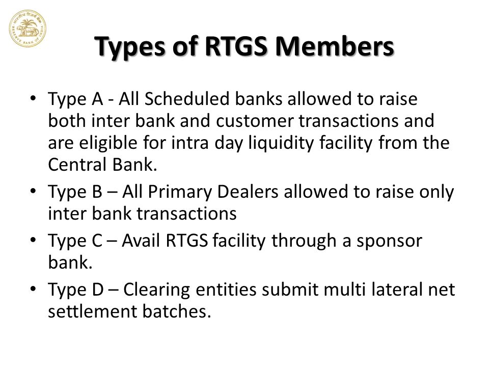 Types of RTGS Members Type A - All Scheduled banks allowed to raise both inter bank and customer transactions and are eligible for intra day liquidity facility from the Central Bank.