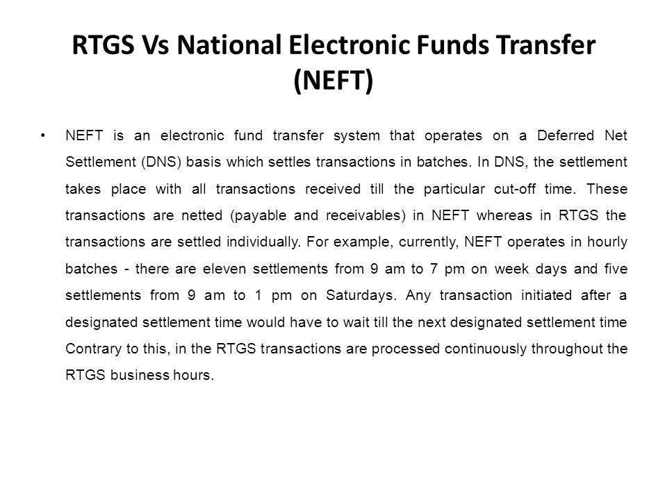 RTGS Vs National Electronic Funds Transfer (NEFT) NEFT is an electronic fund transfer system that operates on a Deferred Net Settlement (DNS) basis which settles transactions in batches.