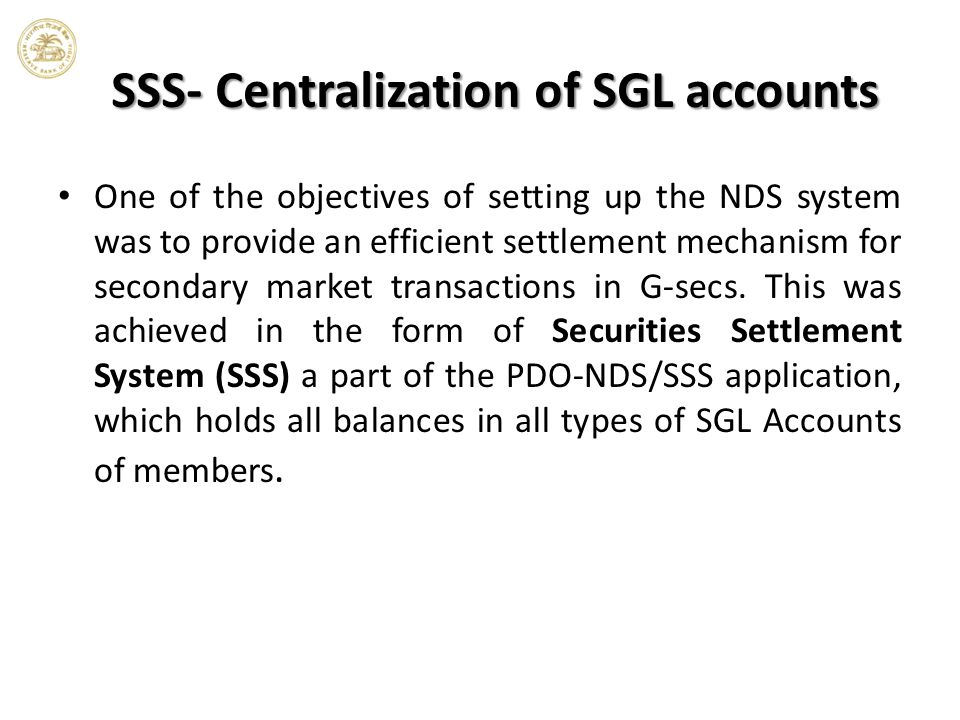 SSS- Centralization of SGL accounts One of the objectives of setting up the NDS system was to provide an efficient settlement mechanism for secondary market transactions in G-secs.
