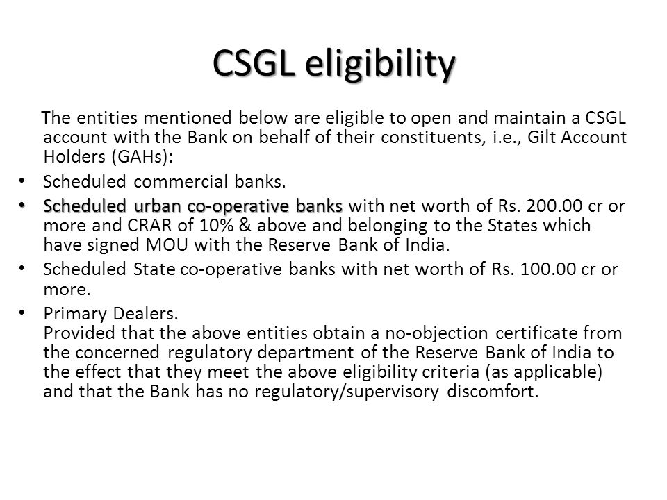 CSGL eligibility The entities mentioned below are eligible to open and maintain a CSGL account with the Bank on behalf of their constituents, i.e., Gilt Account Holders (GAHs): Scheduled commercial banks.