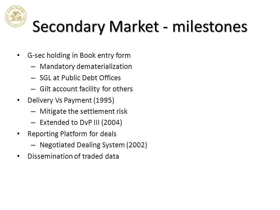 Secondary Market - milestones G-sec holding in Book entry form – Mandatory dematerialization – SGL at Public Debt Offices – Gilt account facility for others Delivery Vs Payment (1995) – Mitigate the settlement risk – Extended to DvP III (2004) Reporting Platform for deals – Negotiated Dealing System (2002) Dissemination of traded data