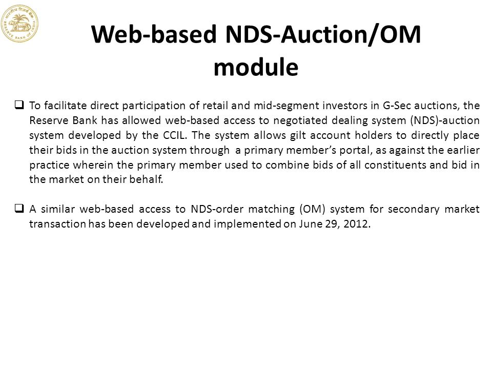Web-based NDS-Auction/OM module  To facilitate direct participation of retail and mid-segment investors in G-Sec auctions, the Reserve Bank has allowed web-based access to negotiated dealing system (NDS)-auction system developed by the CCIL.
