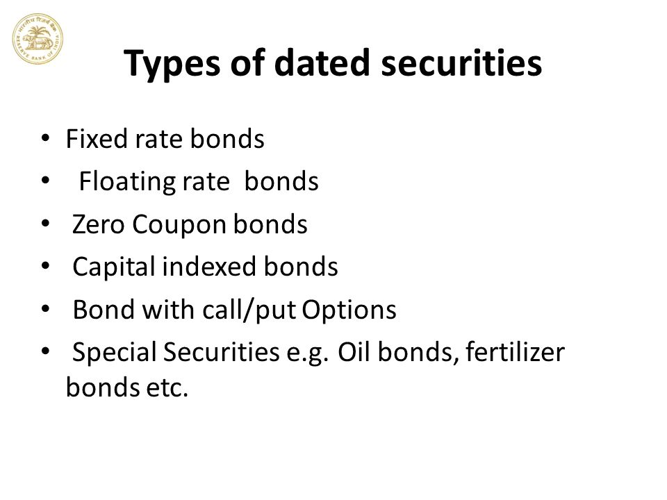 Types of dated securities Fixed rate bonds Floating rate bonds Zero Coupon bonds Capital indexed bonds Bond with call/put Options Special Securities e.g.