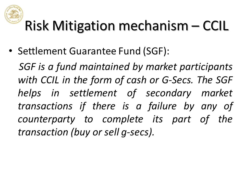 Risk Mitigation mechanism – CCIL Settlement Guarantee Fund (SGF): SGF is a fund maintained by market participants with CCIL in the form of cash or G-Secs.