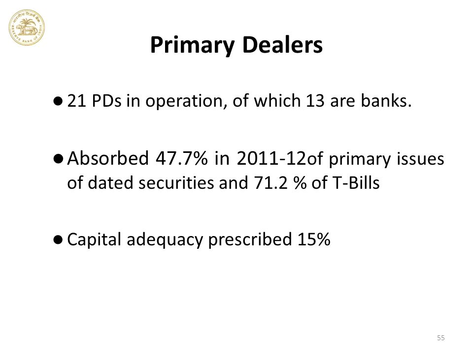 55 Primary Dealers 21 PDs in operation, of which 13 are banks.