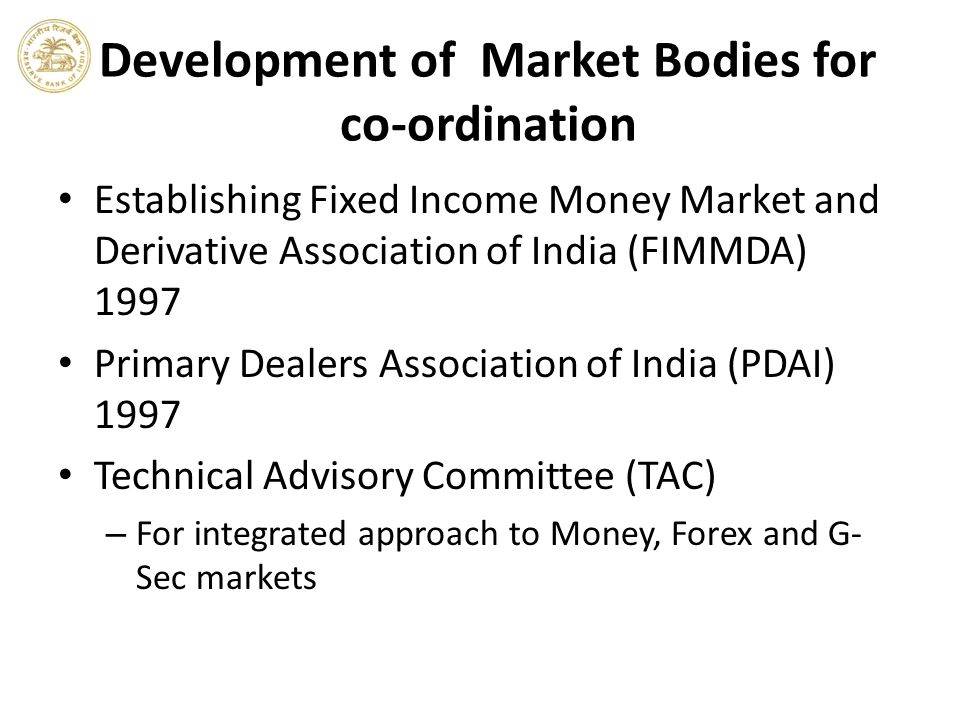 Development of Market Bodies for co-ordination Establishing Fixed Income Money Market and Derivative Association of India (FIMMDA) 1997 Primary Dealer