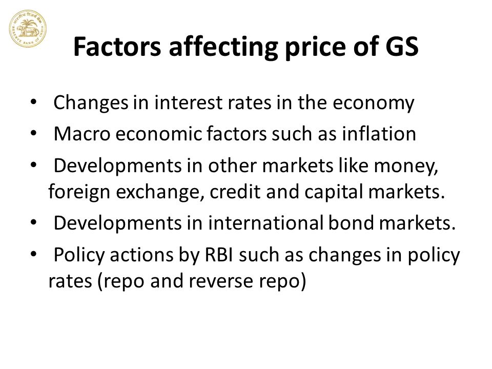 Factors affecting price of GS Changes in interest rates in the economy Macro economic factors such as inflation Developments in other markets like money, foreign exchange, credit and capital markets.