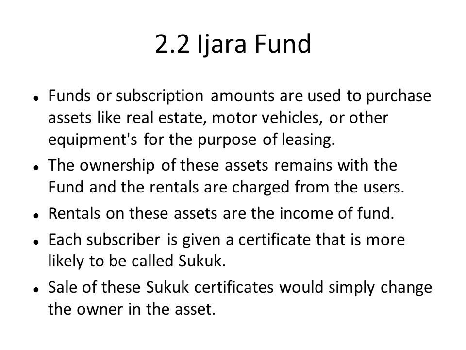 2.2 Ijara Fund Funds or subscription amounts are used to purchase assets like real estate, motor vehicles, or other equipment's for the purpose of lea