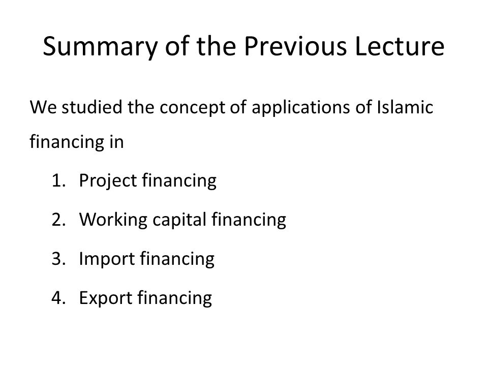 Summary of the Previous Lecture We studied the concept of applications of Islamic financing in 1.Project financing 2.Working capital financing 3.Impor