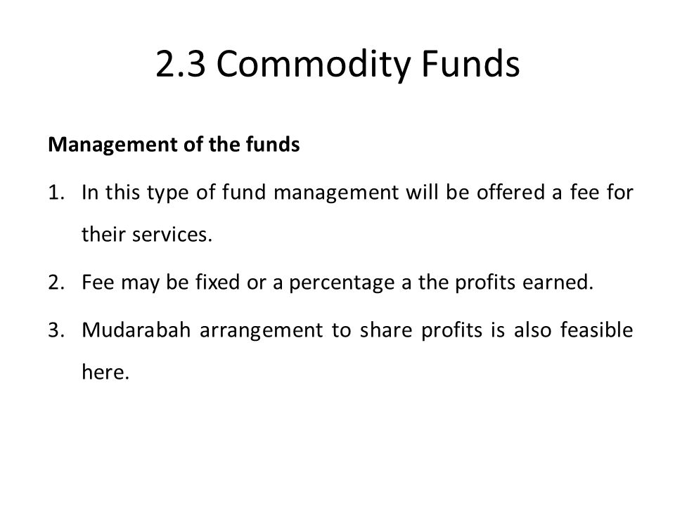 2.3 Commodity Funds Management of the funds 1.In this type of fund management will be offered a fee for their services. 2.Fee may be fixed or a percen