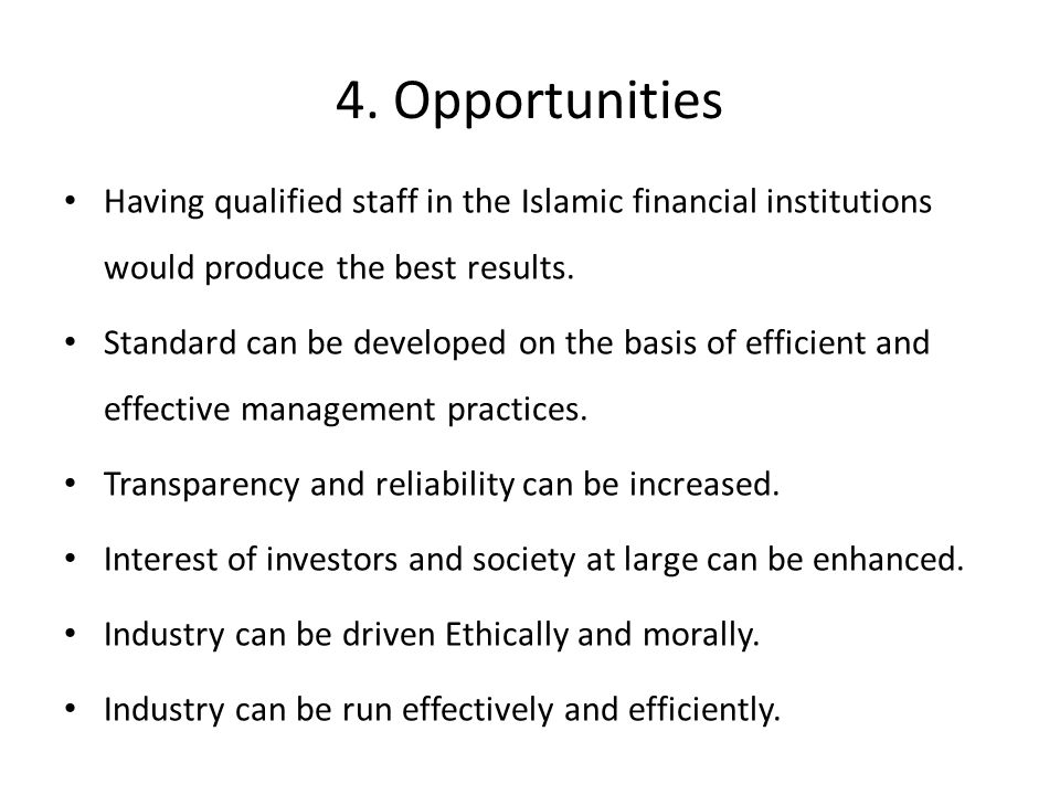 4. Opportunities Having qualified staff in the Islamic financial institutions would produce the best results. Standard can be developed on the basis o