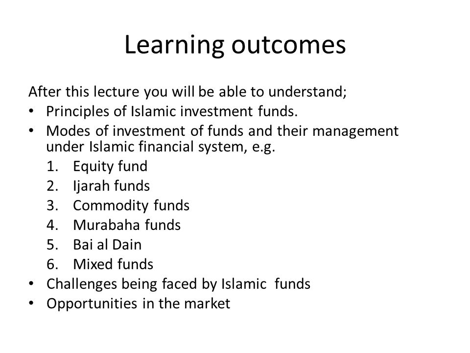 Learning outcomes After this lecture you will be able to understand; Principles of Islamic investment funds. Modes of investment of funds and their ma