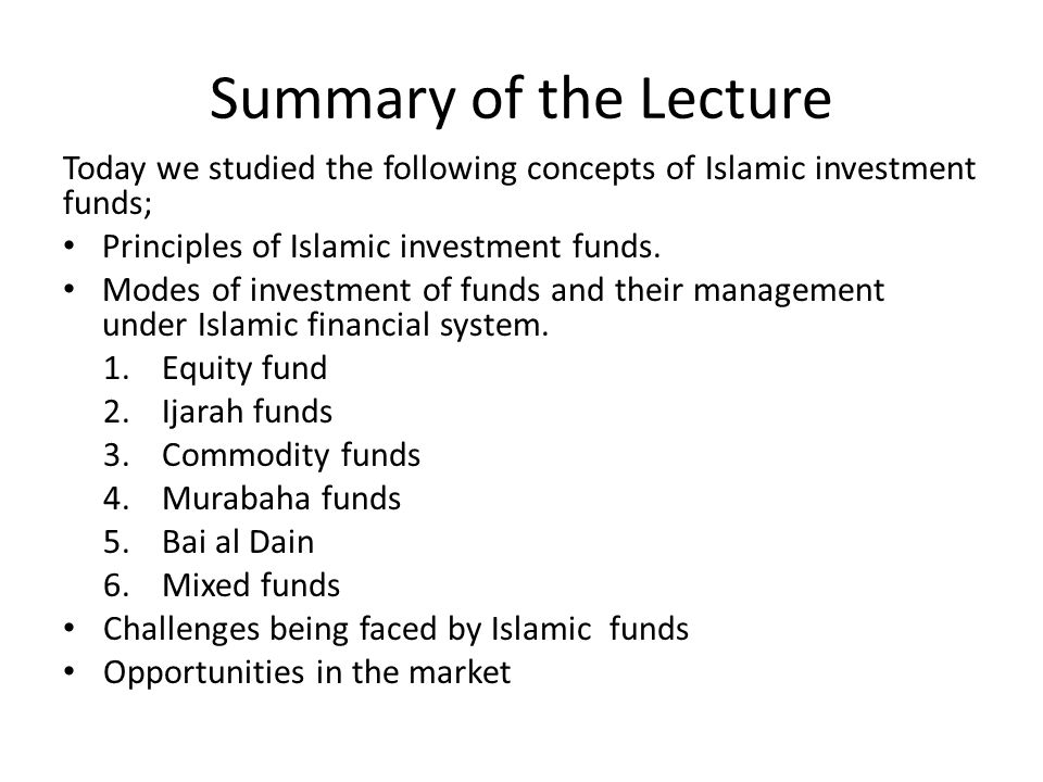 Summary of the Lecture Today we studied the following concepts of Islamic investment funds; Principles of Islamic investment funds. Modes of investmen