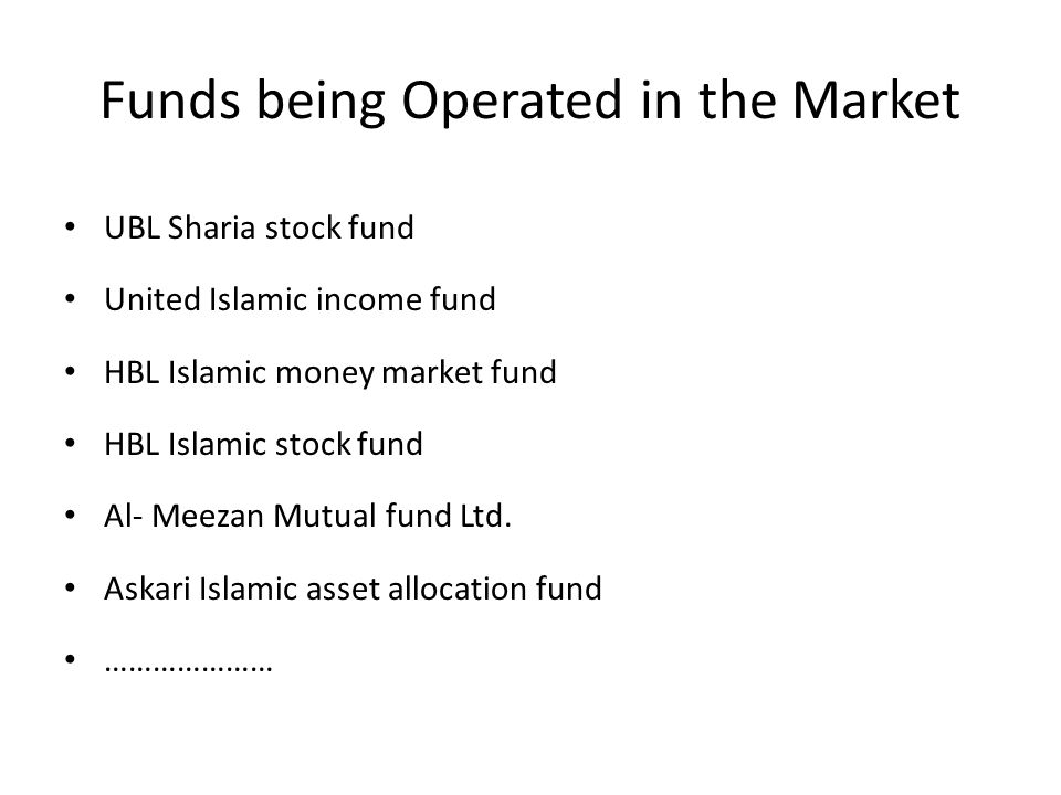 Funds being Operated in the Market UBL Sharia stock fund United Islamic income fund HBL Islamic money market fund HBL Islamic stock fund Al- Meezan Mu
