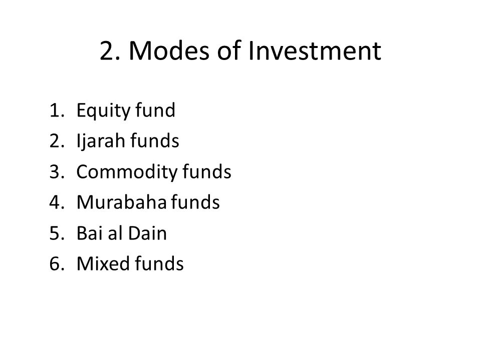 2. Modes of Investment 1.Equity fund 2.Ijarah funds 3.Commodity funds 4.Murabaha funds 5.Bai al Dain 6.Mixed funds