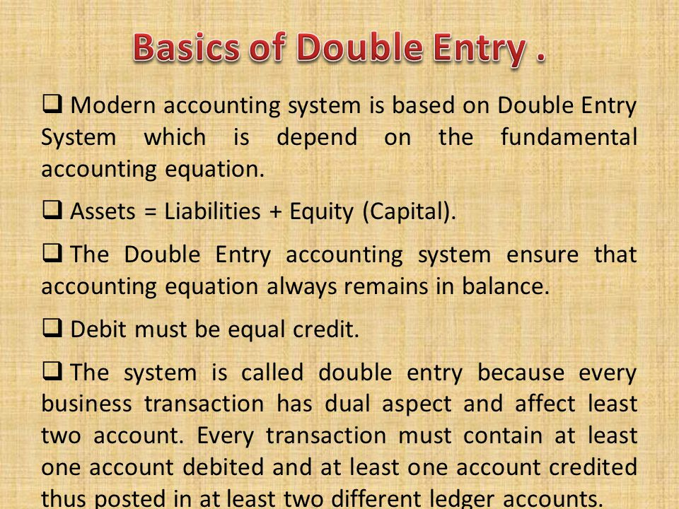  Modern accounting system is based on Double Entry System which is depend on the fundamental accounting equation.  Assets = Liabilities + Equity (Ca