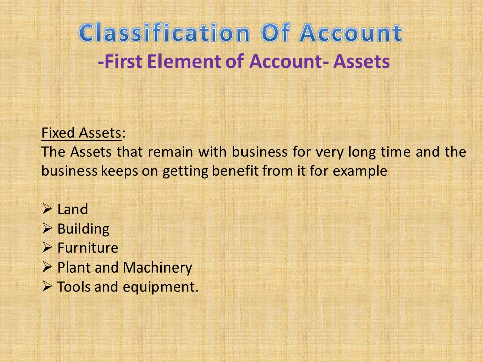 Fixed Assets: The Assets that remain with business for very long time and the business keeps on getting benefit from it for example  Land  Building
