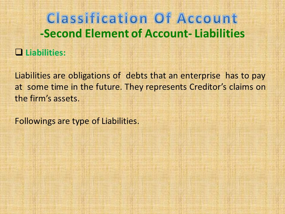  Liabilities: Liabilities are obligations of debts that an enterprise has to pay at some time in the future. They represents Creditor's claims on the
