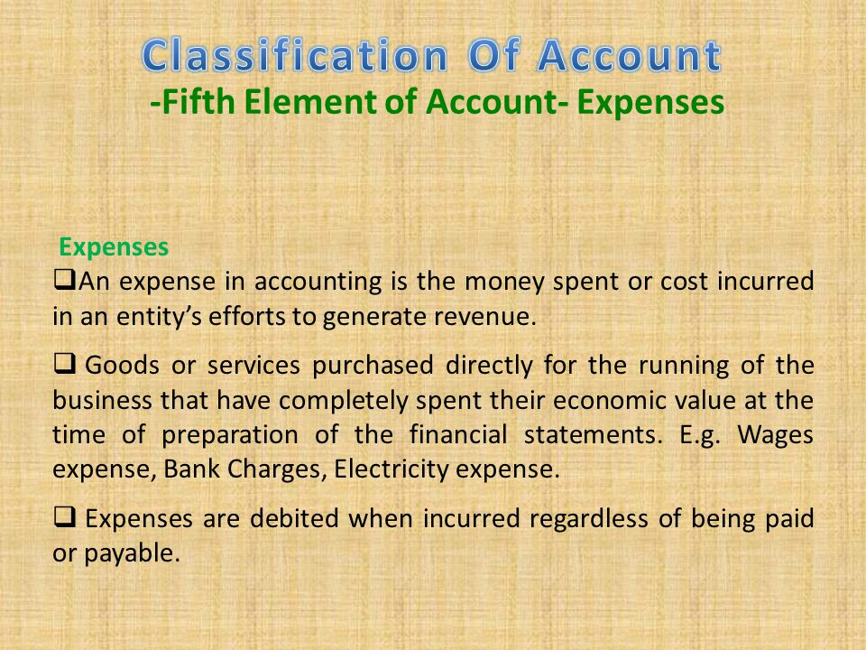 Expenses  An expense in accounting is the money spent or cost incurred in an entity's efforts to generate revenue.  Goods or services purchased dire