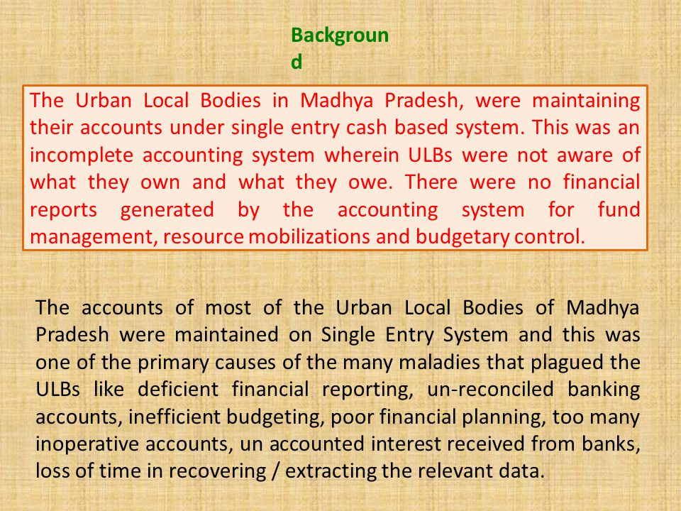 The Urban Local Bodies in Madhya Pradesh, were maintaining their accounts under single entry cash based system. This was an incomplete accounting syst