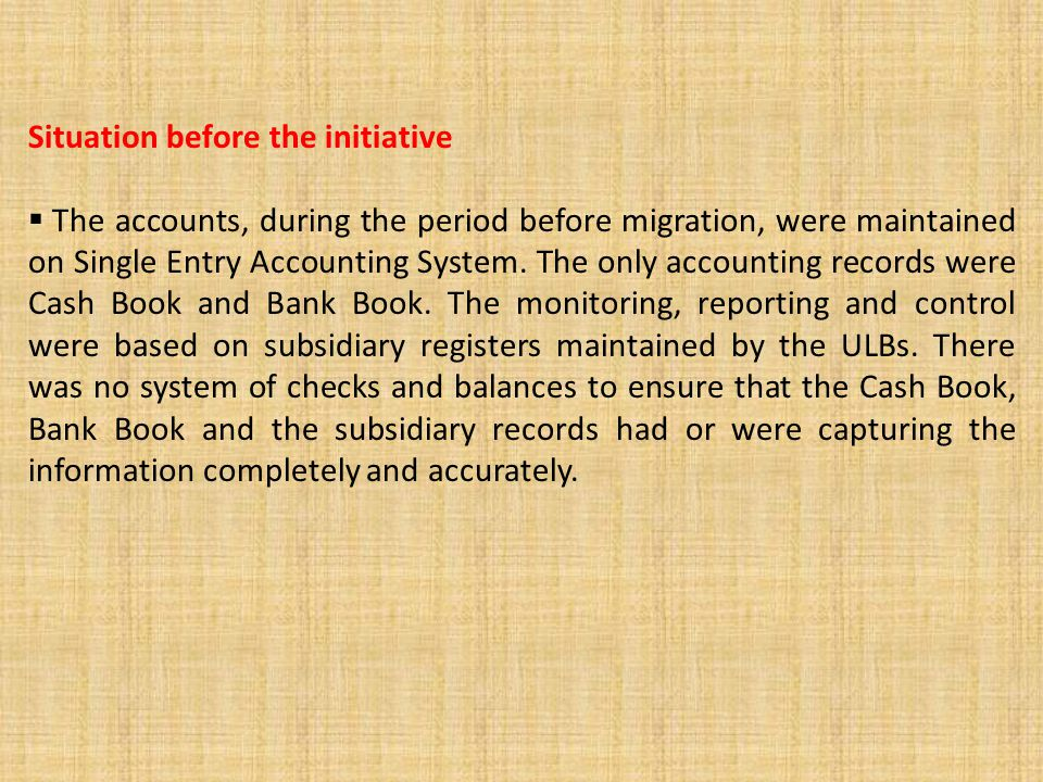 Situation before the initiative  The accounts, during the period before migration, were maintained on Single Entry Accounting System. The only accoun