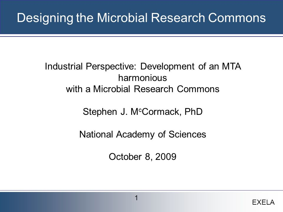EXELA Commercial Application of Microbial Resources Microbes have had commercial and societal value for millennia Since the initiation of modern biotechnology; microbes and microbial collections have formed the underpinning of basic research and of billion dollar products We have just scratched the surface of the commercial potential of microbes Global standards or principles are applied to the characterization, access and licensing of these microbes and collections