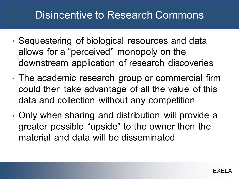 """EXELA Disincentive to Research Commons Sequestering of biological resources and data allows for a """"perceived"""" monopoly on the downstream application o"""