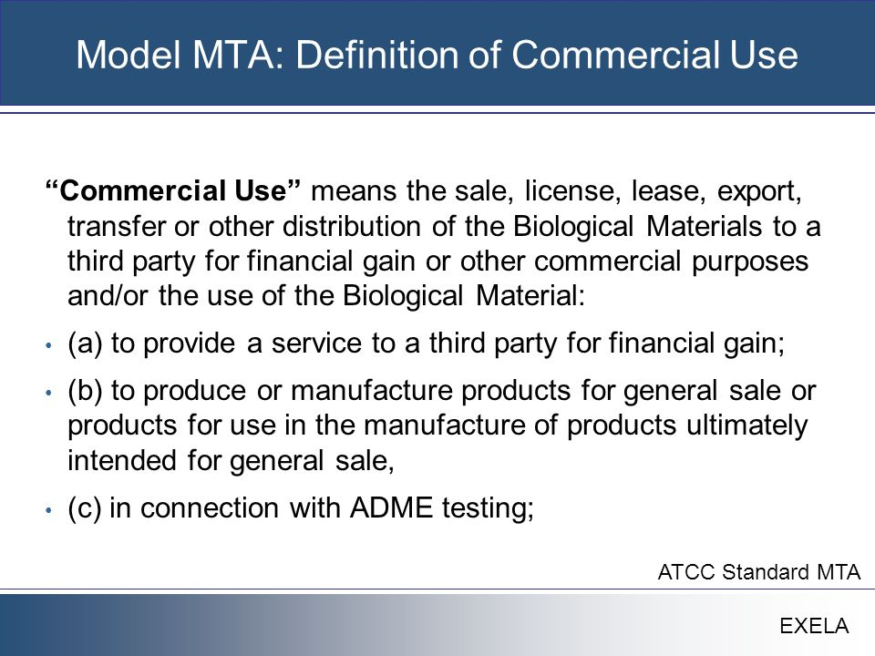 """EXELA Model MTA: Definition of Commercial Use """"Commercial Use"""" means the sale, license, lease, export, transfer or other distribution of the Biologica"""