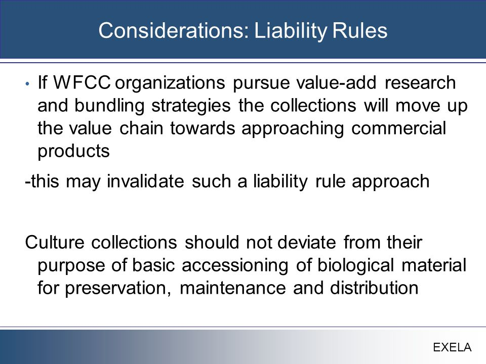 EXELA Considerations: Liability Rules If WFCC organizations pursue value-add research and bundling strategies the collections will move up the value chain towards approaching commercial products -this may invalidate such a liability rule approach Culture collections should not deviate from their purpose of basic accessioning of biological material for preservation, maintenance and distribution