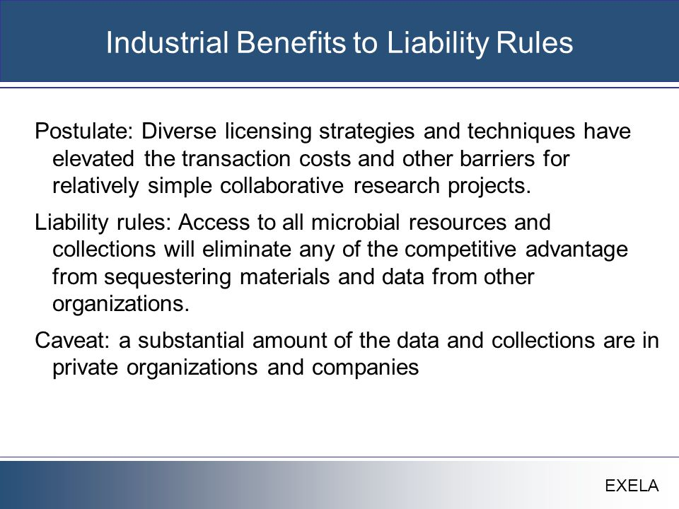 EXELA Industrial Benefits to Liability Rules Postulate: Diverse licensing strategies and techniques have elevated the transaction costs and other barriers for relatively simple collaborative research projects.