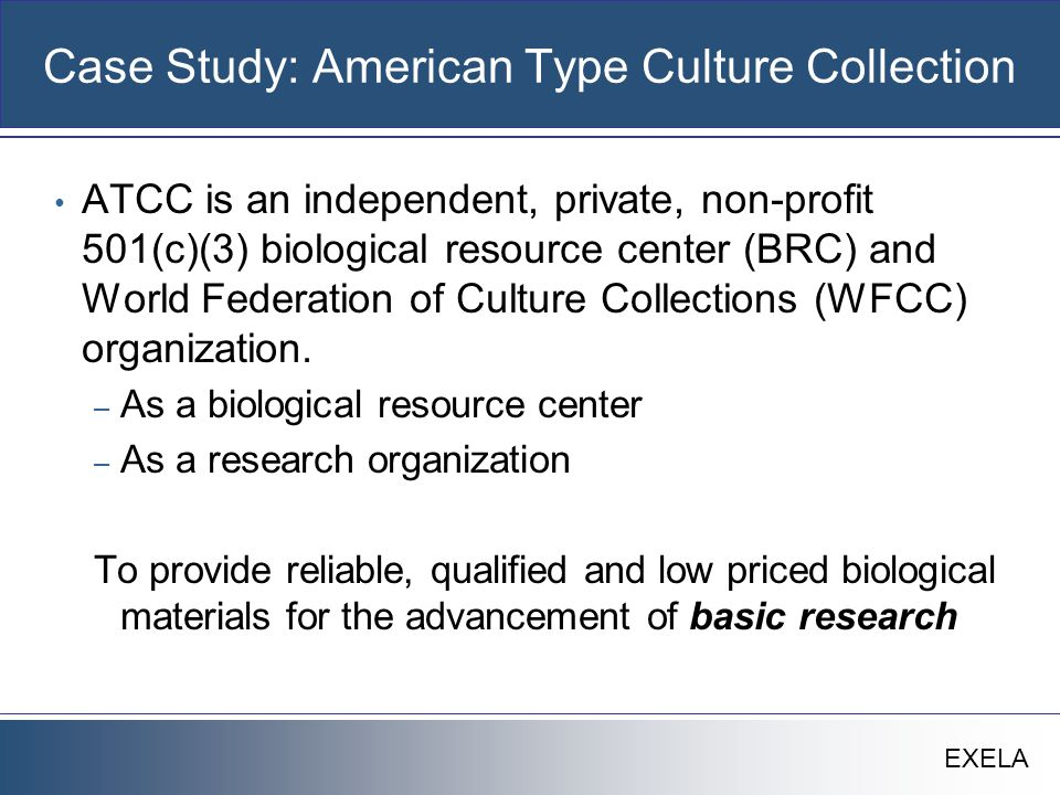 EXELA Case Study: ATCC History Established in 1925 when a committee of scientists recognized a need for a central collection of microorganisms that would serve scientists all over the world.