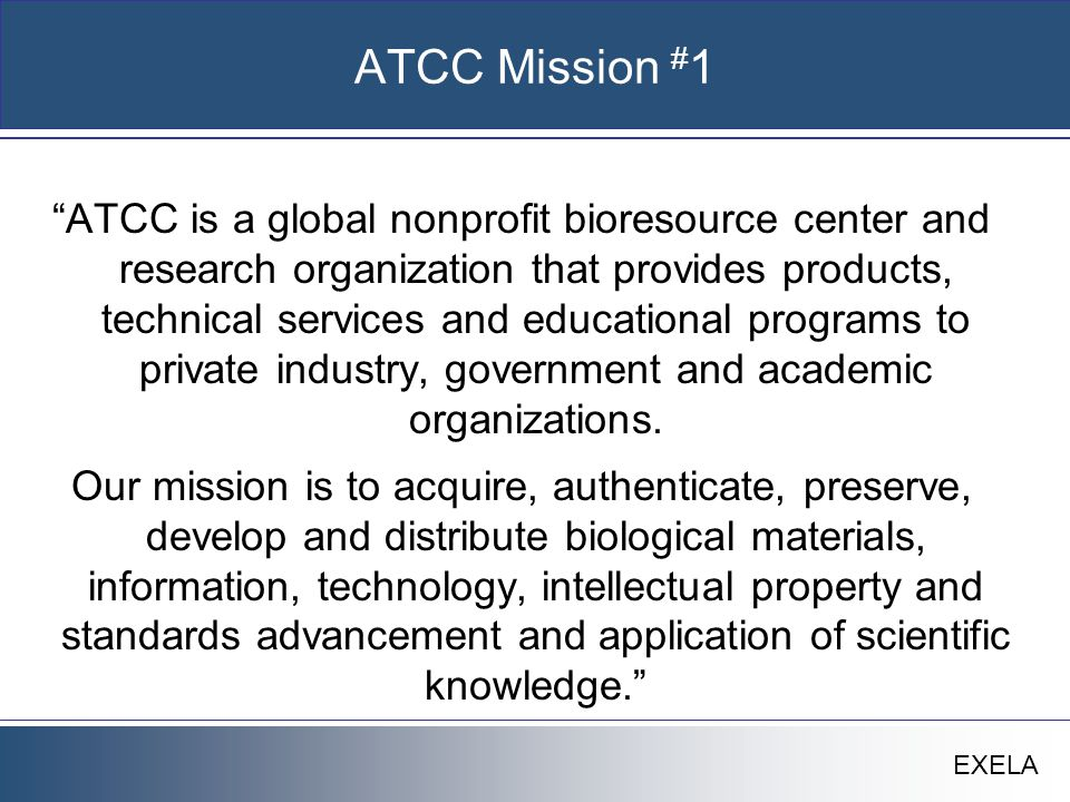 EXELA ATCC Mission # 1 ATCC is a global nonprofit bioresource center and research organization that provides products, technical services and educational programs to private industry, government and academic organizations.