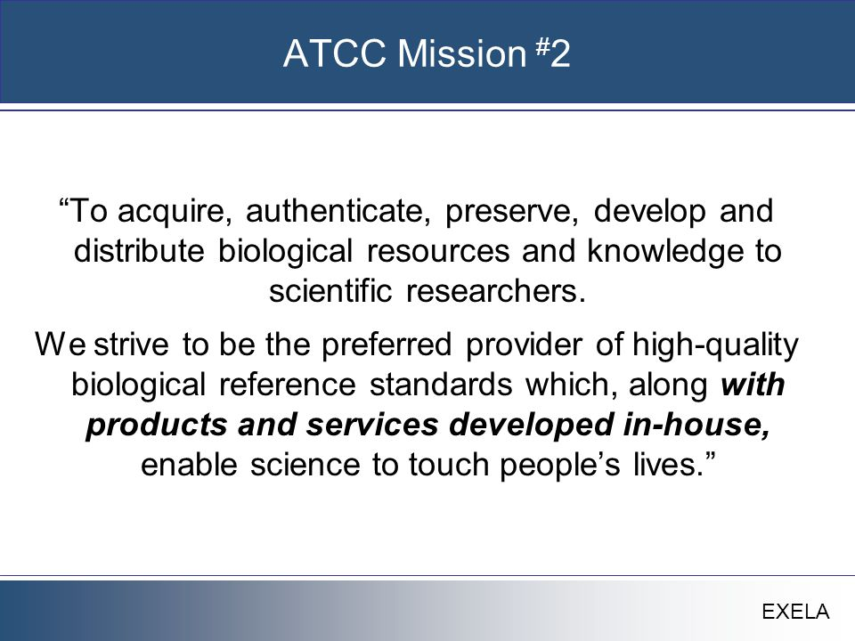 """EXELA ATCC Mission # 2 """"To acquire, authenticate, preserve, develop and distribute biological resources and knowledge to scientific researchers. We st"""