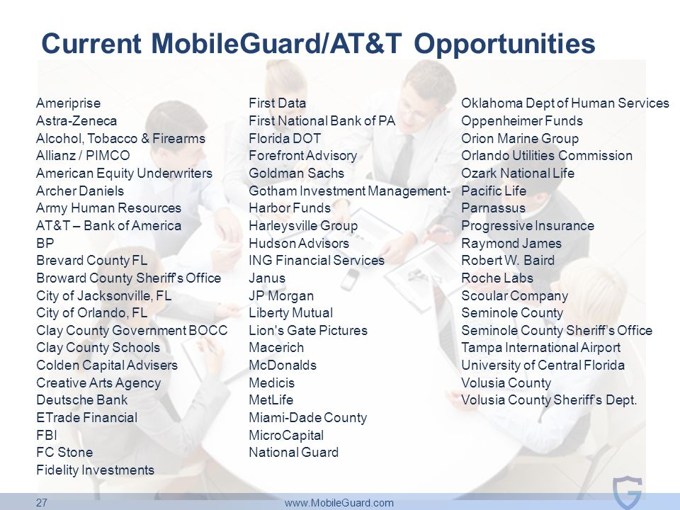 www.MobileGuard.com 27 Current MobileGuard/AT&T Opportunities Ameriprise Astra-Zeneca Alcohol, Tobacco & Firearms Allianz / PIMCO American Equity Underwriters Archer Daniels Army Human Resources AT&T – Bank of America BP Brevard County FL Broward County Sheriff s Office City of Jacksonville, FL City of Orlando, FL Clay County Government BOCC Clay County Schools Colden Capital Advisers Creative Arts Agency Deutsche Bank ETrade Financial FBI FC Stone Fidelity Investments First Data First National Bank of PA Florida DOT Forefront Advisory Goldman Sachs Gotham Investment Management- Harbor Funds Harleysville Group Hudson Advisors ING Financial Services Janus JP Morgan Liberty Mutual Lion s Gate Pictures Macerich McDonalds Medicis MetLife Miami-Dade County MicroCapital National Guard Ned Davis Oklahoma Dept of Human Services Oppenheimer Funds Orion Marine Group Orlando Utilities Commission Ozark National Life Pacific Life Parnassus Progressive Insurance Raymond James Robert W.