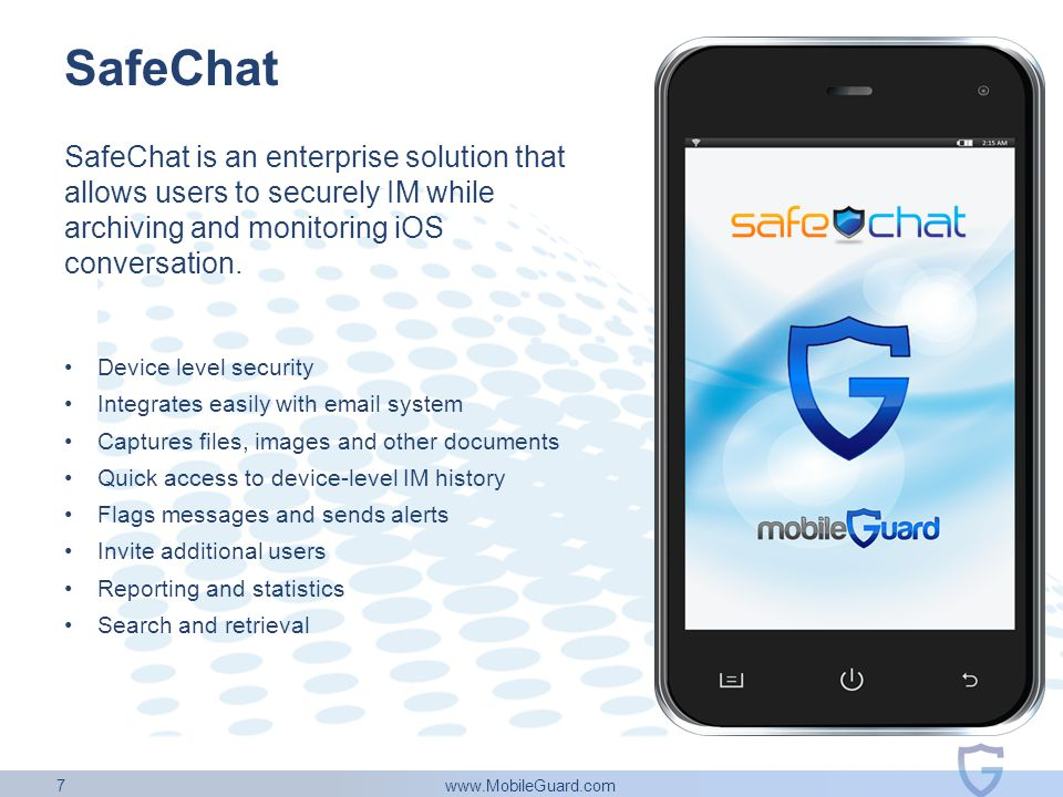 www.MobileGuard.com 7 SafeChat SafeChat is an enterprise solution that allows users to securely IM while archiving and monitoring iOS conversation. De