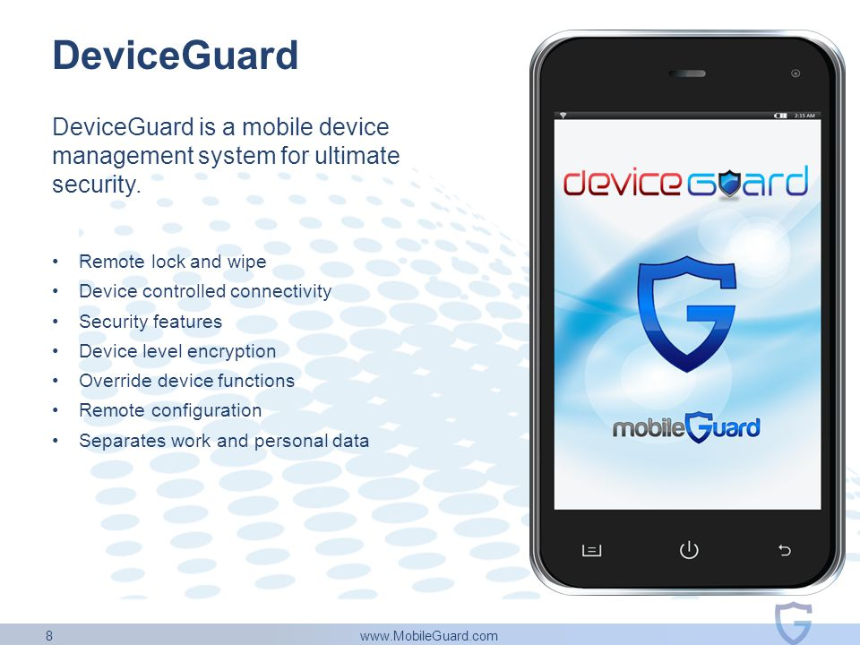 www.MobileGuard.com 8 DeviceGuard DeviceGuard is a mobile device management system for ultimate security. Remote lock and wipe Device controlled conne