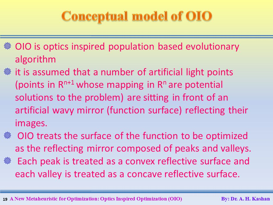 19 A New Metaheuristic for Optimization: Optics Inspired Optimization (OIO) By: Dr. A. H. Kashan  OIO is optics inspired population based evolutionar