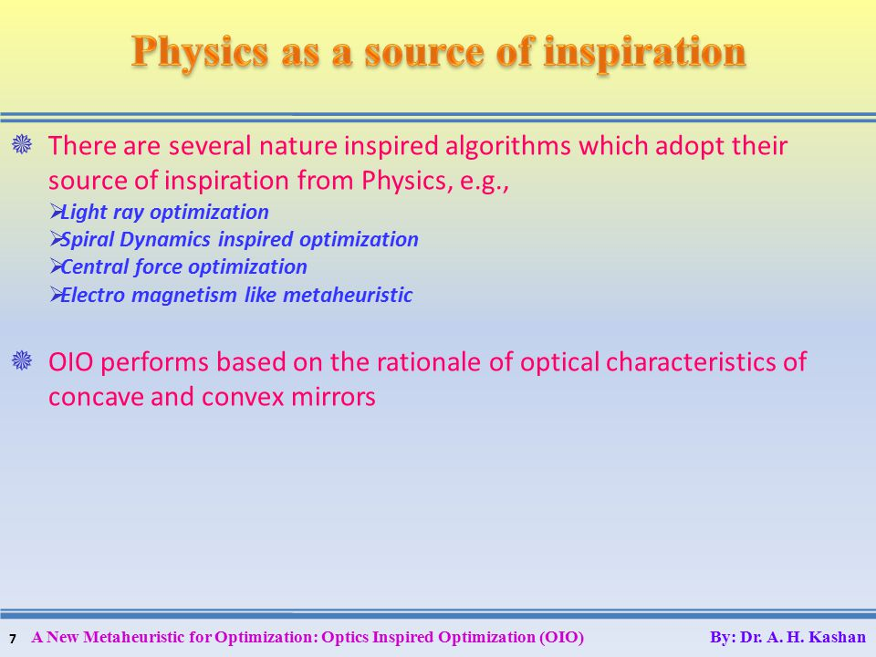 7  There are several nature inspired algorithms which adopt their source of inspiration from Physics, e.g.,  Light ray optimization  Spiral Dynamics inspired optimization  Central force optimization  Electro magnetism like metaheuristic  OIO performs based on the rationale of optical characteristics of concave and convex mirrors A New Metaheuristic for Optimization: Optics Inspired Optimization (OIO) By: Dr.