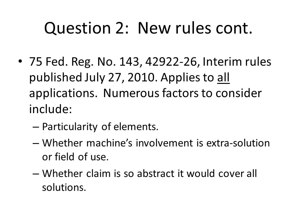 Question 2: New rules cont. 75 Fed. Reg. No. 143, 42922-26, Interim rules published July 27, 2010. Applies to all applications. Numerous factors to co