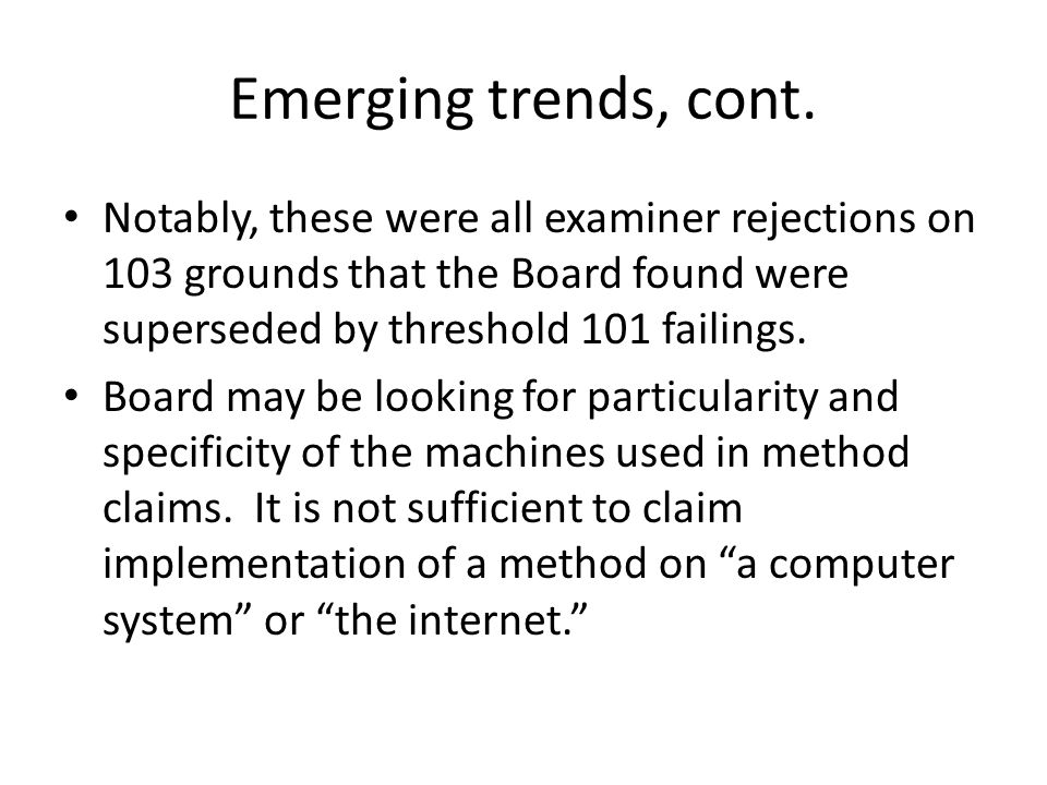 Emerging trends, cont. Notably, these were all examiner rejections on 103 grounds that the Board found were superseded by threshold 101 failings. Boar