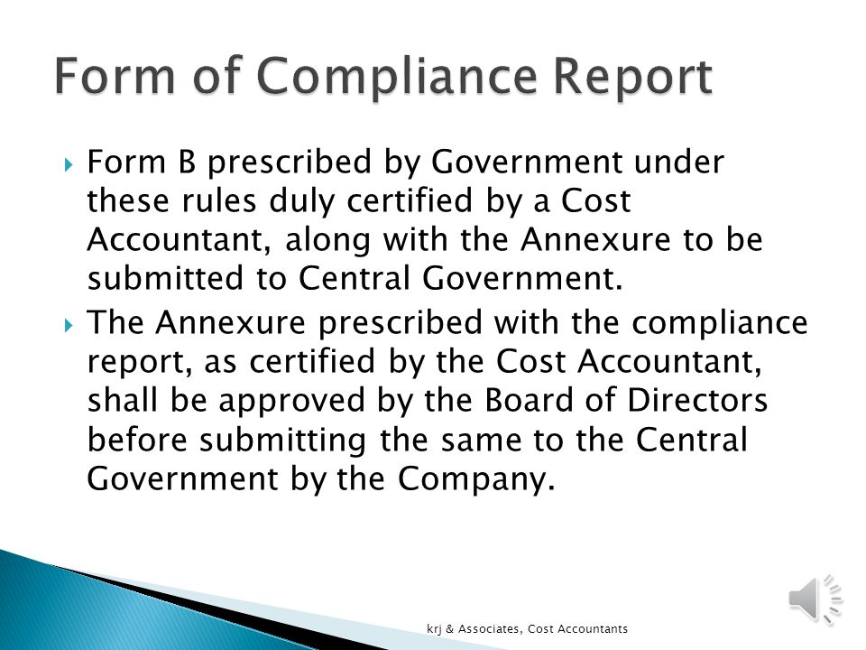  Compliance Report under CARR  Every Company to which either Companies (Cost Accounting Records) Rules 2011 or any of the 6 Industry specific Rules apply shall submit Compliance Report  From 2011-12 by every company for every financial year commencing on or after 01/04/2011(for 6 regulated industries from financial year commencing on or after 07/12/2011) krj & Associates, Cost Accountants