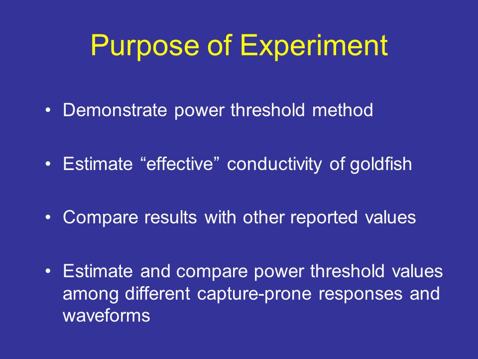 Purpose of Experiment Demonstrate power threshold method Estimate effective conductivity of goldfish Compare results with other reported values Estimate and compare power threshold values among different capture-prone responses and waveforms