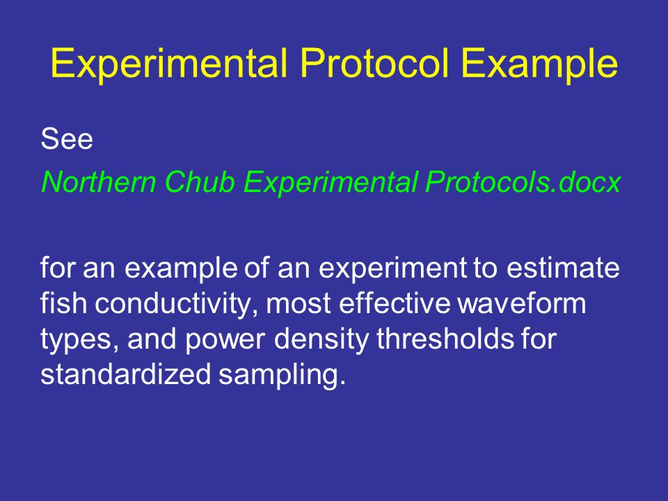 Experimental Protocol Example See Northern Chub Experimental Protocols.docx for an example of an experiment to estimate fish conductivity, most effective waveform types, and power density thresholds for standardized sampling.